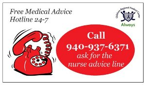 Free Medical Advice Hotline 24 hours a day 7 days a week. Call 940-937-6371 and ask for the nurse advice line.